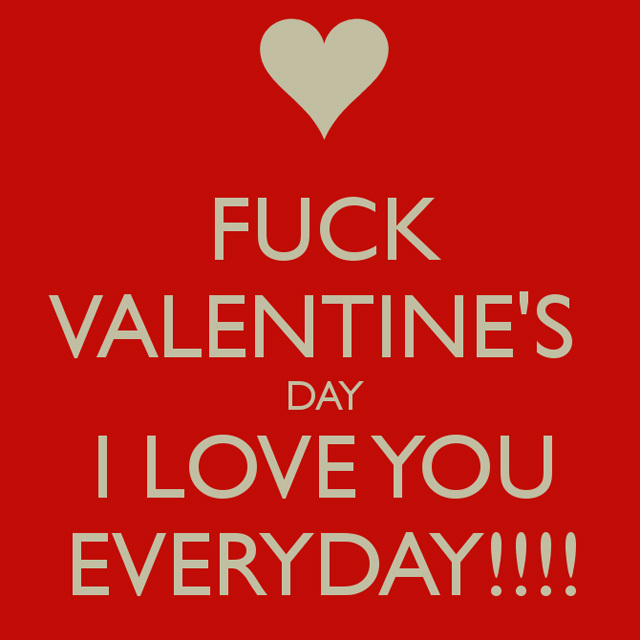 FUCK  VALENTINE'S DAY I LOVE YOU EVERYDAY!!!!